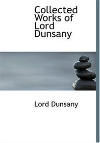 Collected Works of Lord Dunsany (Large Print Edition)
