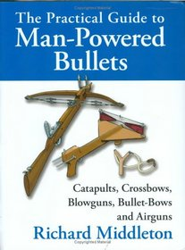 The Practical Guide to Man-Powered Bullets: Catapults, Crossbows, Blowguns, Bullet-Bows and Airguns