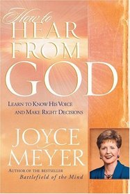 How to Hear From God: Learn to Know His Voice and Make the Right Decisions