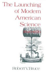 The Launching of Modern American Science, 1846-1876