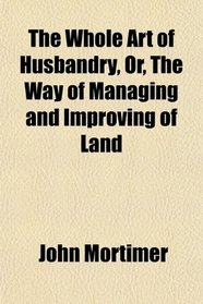 The Whole Art of Husbandry, Or, The Way of Managing and Improving of Land
