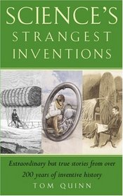 Science's Strangest Inventions: Extraordinary But True Stories from Over 200 Years of Inventive History (Strangest series)