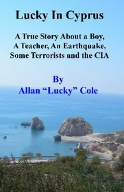 Lucky In Cyprus: A True Story About A Teacher, A Boy, An Earthquake, Some Terrorists, And The Cia