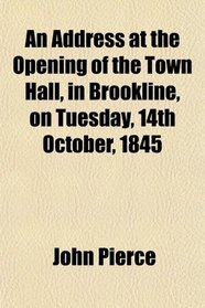 An Address at the Opening of the Town Hall, in Brookline, on Tuesday, 14th October, 1845