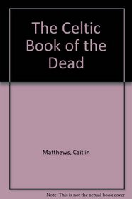 The Celtic Book of the Dead: A Guide for Your Voyage to the Celtic Otherworld