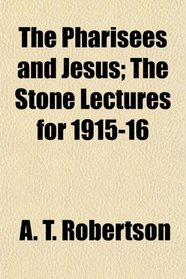 The Pharisees and Jesus; The Stone Lectures for 1915-16