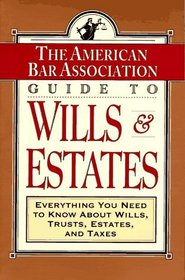 ABA Guide to Wills and Estates : Everything You Need to Know About Wills, Trusts, Estates, and Taxes (The American Bar Assoc)