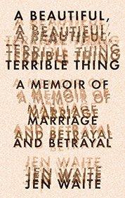 A Beautiful, Terrible Thing: A Memoir of Marriage and Betrayal