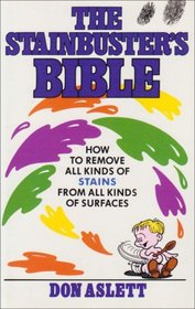 STAINBUSTER'S BIBLE: HOW TO REMOVE ALL KINDS OF STAINS FROM ALL KINDS OF SURFACES