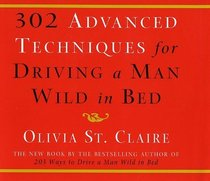 302 Advanced Techniques for Driving a Man Wild in Bed : The New Book by the Bestselling Author of 203 Ways to Drive a Man Wild in Bed