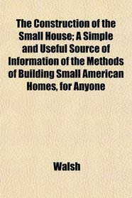 The Construction of the Small House; A Simple and Useful Source of Information of the Methods of Building Small American Homes, for Anyone
