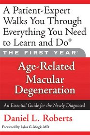 The First Year: Age-Related Macular Degeneration: An Essential Guide for the Newly Diagnosed (First Year, The)