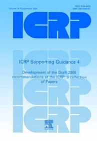ICRP Supporting Guidance 4:  Development of the Draft 2005 Recommendations of the ICRP: A Collection of Papers (International Commission on Radiological Protection)