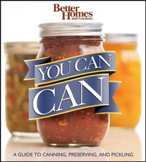 Better Homes & Gardens You Can Can! A Visual Step-by-Step Guide to Canning, Preserving, and Pickling, with 100 Recipes