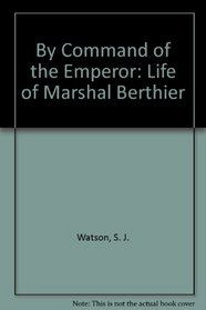 By Command of the Emperor: Life of Marshal Berthier