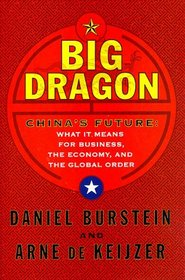 BIG DRAGON : THE FUTURE OF CHINA WHAT IT MEANS FOR BUSINESS THE ECONOMY AND THE GLOBAL ORD