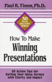 How to Make Winning Presentations: 30 Action Tips for Getting Your Ideas Across With Clarity and Impact (30-Minute Solutions Series)