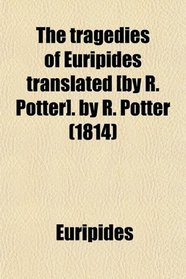 The tragedies of Euripides translated [by R. Potter]. by R. Potter (1814)