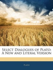 Select Dialogues of Plato: A New and Literal Version