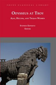 Odysseus at Troy: Ajax, Hecuba, and Trojan Women (revised 2010) (Focus Classical Library)