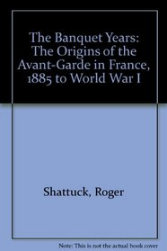The Banquet Years: The Origins of the Avant-Garde in France, 1885 to World War I (Essay index reprint series)