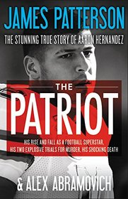 The Patriot: The Stunning True Story of Aaron Hernandez:   His Rise and Fall as a Football Superstar, His Two Explosive Trials for Murder, His Shocking Death
