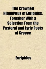 The Crowned Hippolytus of Euripides, Together With a Selection From the Pastoral and Lyric Poets of Greece