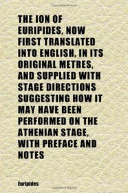 The Ion of Euripides, Now First Translated Into English, in Its Original Metres, and Supplied With Stage Directions Suggesting How It May Have
