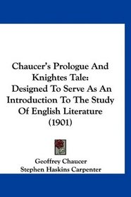 Chaucer's Prologue And Knightes Tale: Designed To Serve As An Introduction To The Study Of English Literature (1901)