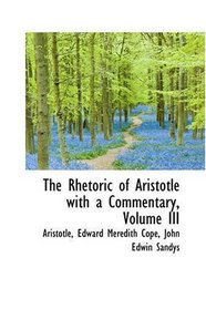 The Rhetoric of Aristotle with a Commentary, Volume III