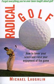 Radical Golf : How to Lower Your Score and Raise Your Enjoyment of the Game