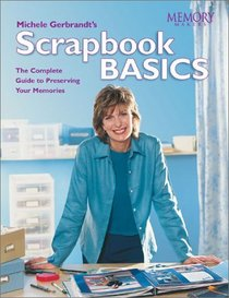 Michele Gerbrandt's Scrapbook Basics: The Complete Guide to Preserving Your Memories