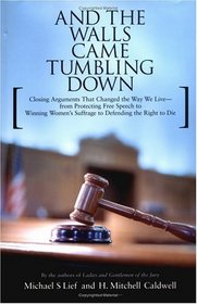 And the Walls Came Tumbling Down : Closing Arguments That Changed the Way We Live--From Protecting Free Speech to Winning Women's Suffrage to Defending the Right to Die