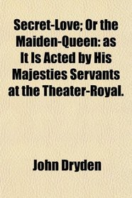 Secret-Love; Or the Maiden-Queen: as It Is Acted by His Majesties Servants at the Theater-Royal.