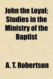 John the Loyal; Studies in the Ministry of the Baptist
