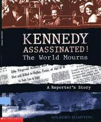 Kennedy Assassinated! the World Mourns: A Reporter's Story