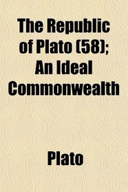 The Republic of Plato (58); An Ideal Commonwealth