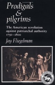 Prodigals and Pilgrims : The American Revolution against Patriarchal Authority 1750-1800 (Cambridge Paperback Library)