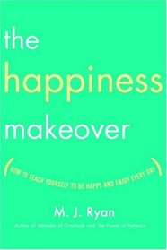 The Happiness Makeover : How to Teach Yourself to Be Happy and Enjoy Every Day