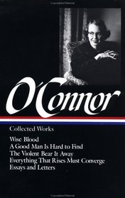 Flannery O'Connor : Collected Works : Wise Blood / A Good Man Is Hard to Find / The Violent Bear It Away / Everything that Rises Must Converge / Essays  Letters (Library of America)