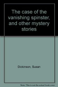 The case of the vanishing spinster, and other mystery stories;