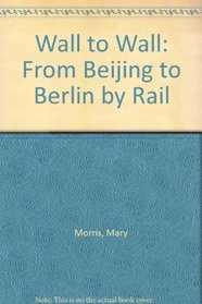 Wall to Wall: From Beijing to Berlin by Rail