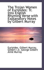 The Trojan Women of Euripides: Tr. Into English Rhyming Verse with Explanatory Notes by Gilbert Murr