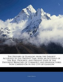 The History of Glasgow, from the Earliest Accounts to the Present Time; with an Account of the Rise, Progress, and Present State of the Different Branches ... Now Carried On in the City of Glasgow