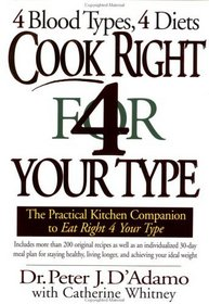 Cook Right for Your Type : The Practical Kitchen Companion to Eat Right 4 Your Type, Including More Than 200 Original Recipes...