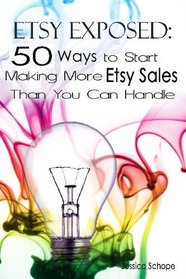 Etsy Exposed: 50 Ways to Start Making More Etsy Sales Than You Can Handle: Tips and Tricks for Selling on Etsy.com