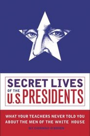 Secret Lives of the U.S. Presidents: What Your Teachers Never Told You about the Men of the White House