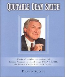 Quotable Dean Smith : Words of Insight, Inspiration, and Intense Preparation by and about Dean Smith, the Dean of College Basketball Coaches.