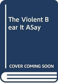 The Violent Bear It ASay