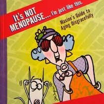 It's Not Menopause...I'm Just Like This: Maxine's Guide to Aging Disgracefully